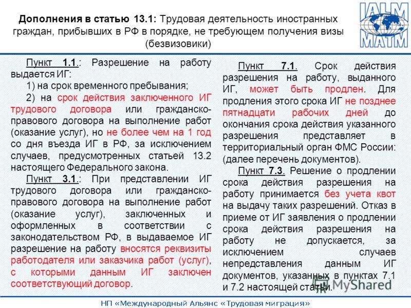 Дополнения в статью 13.1: Трудовая деятельность иностранных граждан, прибывших в РФ в порядке, не требующем получения визы (безвизовики) Пункт 1.1.: Разрешение на работу выдается ИГ: 1) на срок временного пребывания; 2) на срок действия заключенного