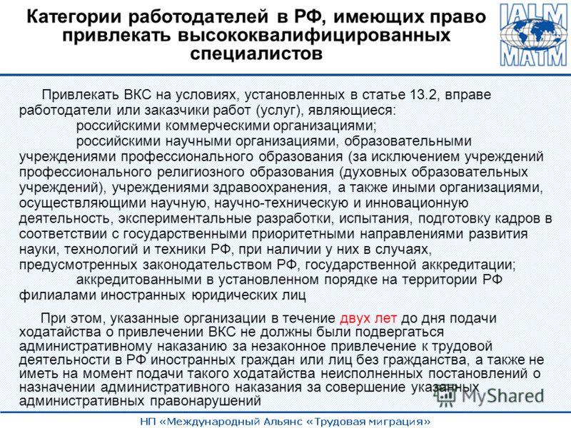 Категории работодателей в РФ, имеющих право привлекать высококвалифицированных специалистов Привлекать ВКС на условиях, установленных в статье 13.2, вправе работодатели или заказчики работ (услуг), являющиеся: российскими коммерческими организациями;