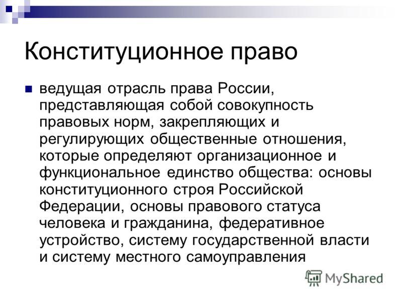 Конституционное право ведущая отрасль права России, представляющая собой совокупность правовых норм, закрепляющих и регулирующих общественные отношения, которые определяют организационное и функциональное единство общества: основы конституционного ст