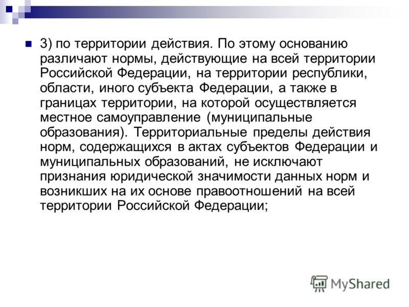 3) по территории действия. По этому основанию различают нормы, действующие на всей территории Российской Федерации, на территории республики, области, иного субъекта Федерации, а также в границах территории, на которой осуществляется местное самоупра