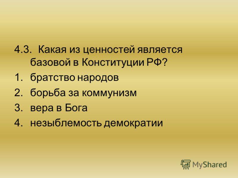 4.3.Какая из ценностей является базовой в Конституции РФ? 1.братство народов 2.борьба за коммунизм 3.вера в Бога 4.незыблемость демократии