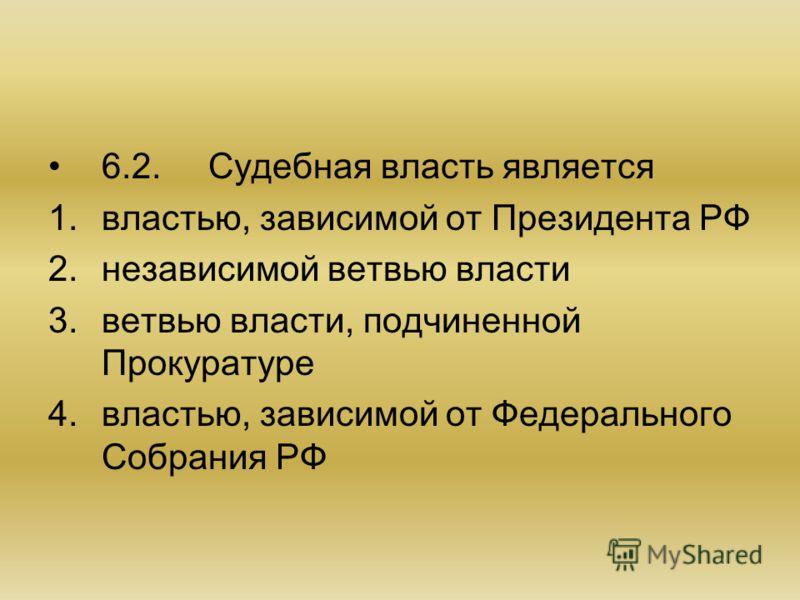 6.2.Судебная власть является 1.властью, зависимой от Президента РФ 2.независимой ветвью власти 3.ветвью власти, подчиненной Прокуратуре 4.властью, зависимой от Федерального Собрания РФ