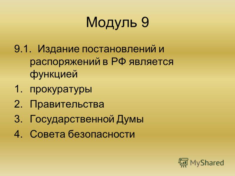 Модуль 9 9.1.Издание постановлений и распоряжений в РФ является функцией 1.прокуратуры 2.Правительства 3.Государственной Думы 4.Совета безопасности