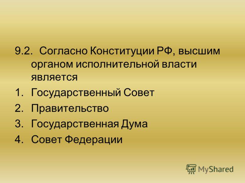 9.2.Согласно Конституции РФ, высшим органом исполнительной власти является 1.Государственный Совет 2.Правительство 3.Государственная Дума 4.Совет Федерации