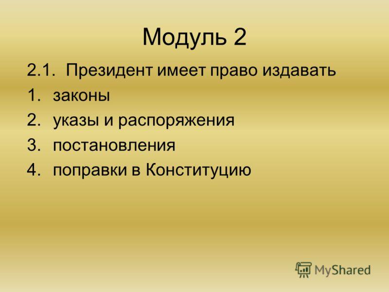 Модуль 2 2.1.Президент имеет право издавать 1.законы 2.указы и распоряжения 3.постановления 4.поправки в Конституцию