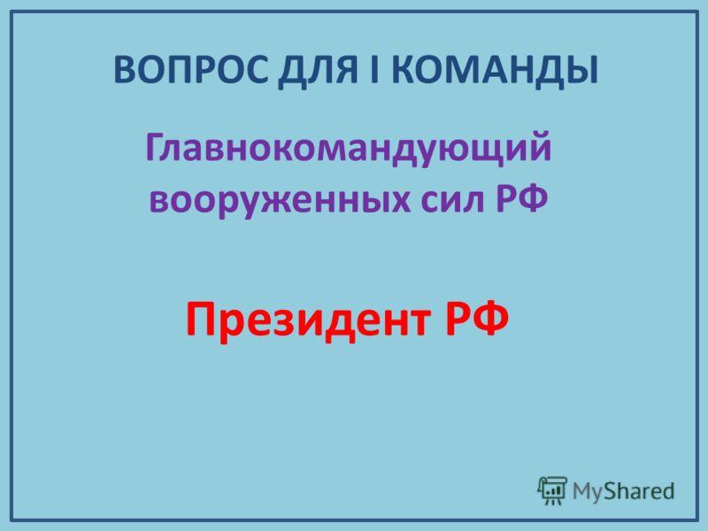 Главнокомандующий вооруженных сил РФ Президент РФ ВОПРОС ДЛЯ I КОМАНДЫ
