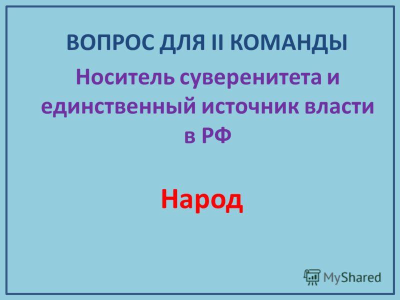 Носитель суверенитета и единственный источник власти в РФ Народ ВОПРОС ДЛЯ II КОМАНДЫ