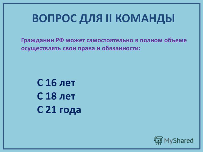 Гражданин РФ может самостоятельно в полном объеме осуществлять свои права и обязанности: С 16 лет С 18 лет С 21 года ВОПРОС ДЛЯ II КОМАНДЫ