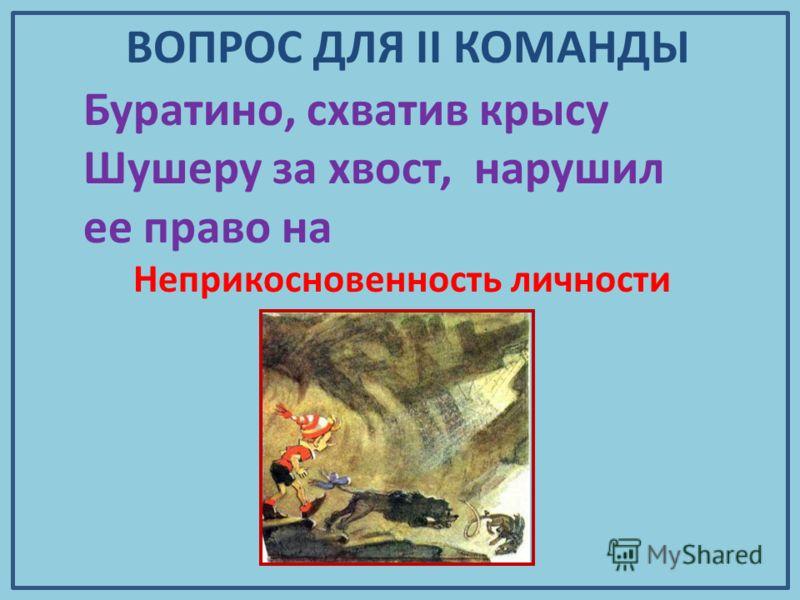 Буратино, схватив крысу Шушеру за хвост, нарушил ее право на Неприкосновенность личности ВОПРОС ДЛЯ II КОМАНДЫ
