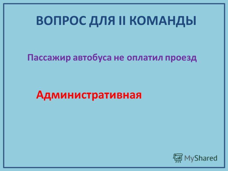 Пассажир автобуса не оплатил проезд Административная ВОПРОС ДЛЯ II КОМАНДЫ