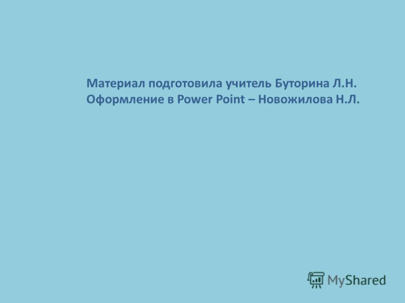 Материал подготовила учитель Буторина Л.Н. Оформление в Power Point – Новожилова Н.Л.
