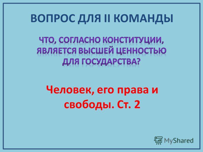ВОПРОС ДЛЯ II КОМАНДЫ Человек, его права и свободы. Ст. 2