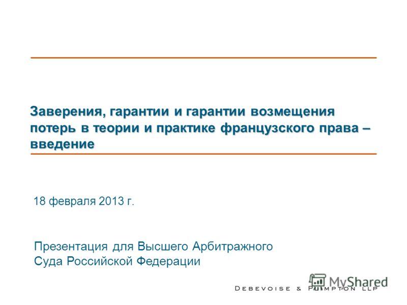 Заверения, гарантии и гарантии возмещения потерь в теории и практике французского права – введение 18 февраля 2013 г. Презентация для Высшего Арбитражного Суда Российской Федерации