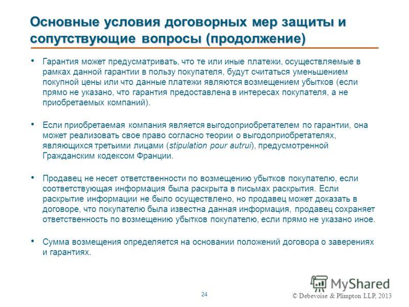 © Debevoise & Plimpton LLP, 2013 24 Основные условия договорных мер защиты и сопутствующие вопросы (продолжение) Гарантия может предусматривать, что те или иные платежи, осуществляемые в рамках данной гарантии в пользу покупателя, будут считаться уме