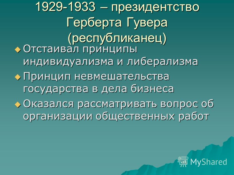 1929-1933 – президентство Герберта Гувера (республиканец) Отстаивал принципы индивидуализма и либерализма Отстаивал принципы индивидуализма и либерализма Принцип невмешательства государства в дела бизнеса Принцип невмешательства государства в дела би