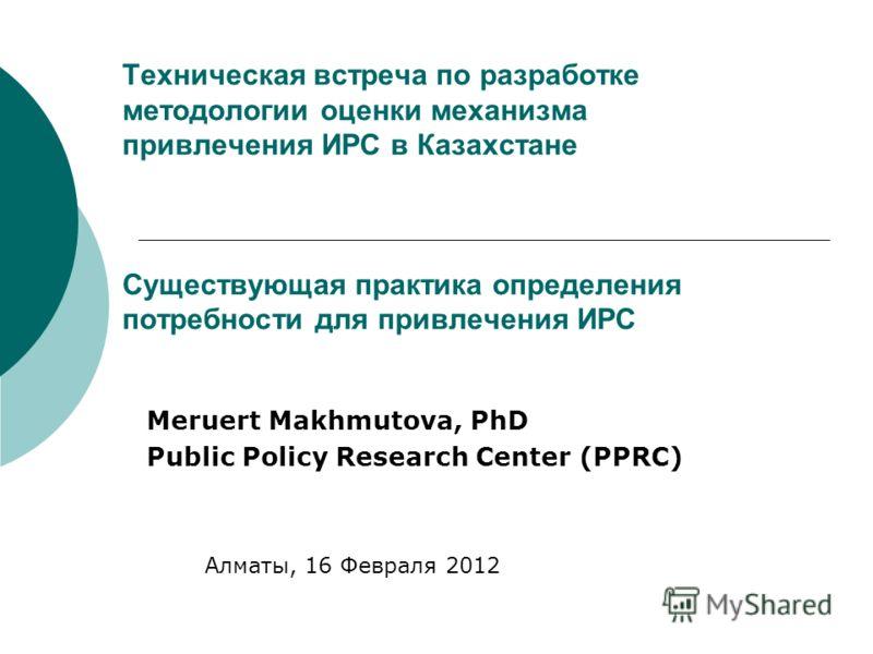 Техническая встреча по разработке методологии оценки механизма привлечения ИРС в Казахстане Существующая практика определения потребности для привлечения ИРС Meruert Makhmutova, PhD Public Policy Research Center (PPRC) Алматы, 16 Февраля 2012