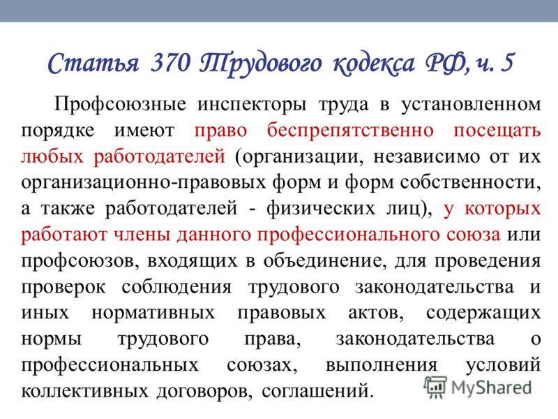 Статья 370 Трудового кодекса РФ, ч. 5 Профсоюзные инспекторы труда в установленном порядке имеют право беспрепятственно посещать любых работодателей (организации, независимо от их организационно-правовых форм и форм собственности, а также работодател