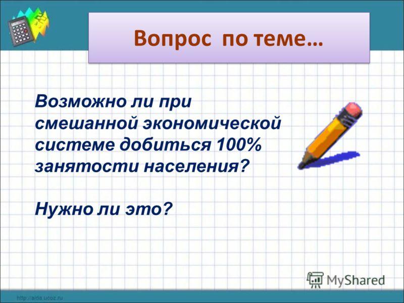 Вопрос по теме… Возможно ли при смешанной экономической системе добиться 100% занятости населения? Нужно ли это?