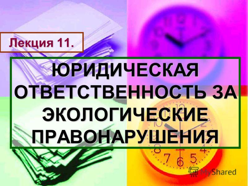 Лекция 11. ЮРИДИЧЕСКАЯ ОТВЕТСТВЕННОСТЬ ЗА ЭКОЛОГИЧЕСКИЕ ПРАВОНАРУШЕНИЯ