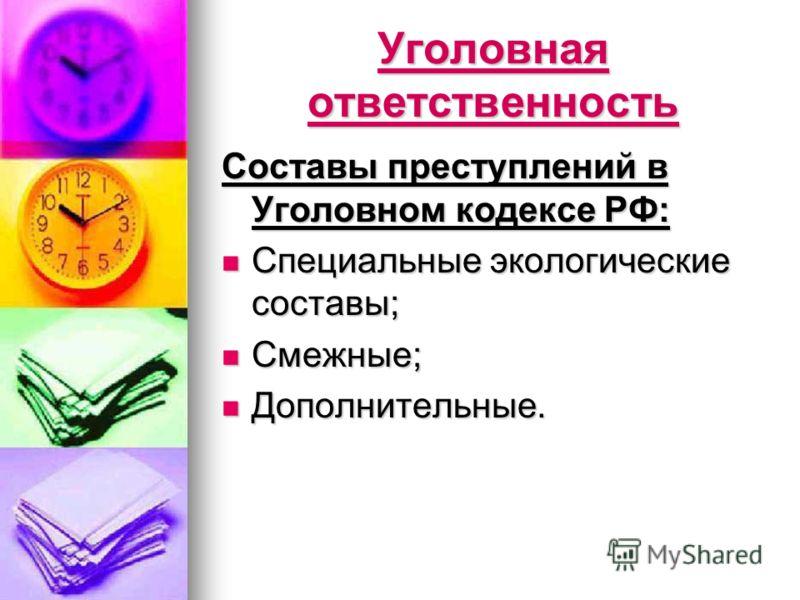 Уголовная ответственность Составы преступлений в Уголовном кодексе РФ: Специальные экологические составы; Специальные экологические составы; Смежные; Смежные; Дополнительные. Дополнительные.