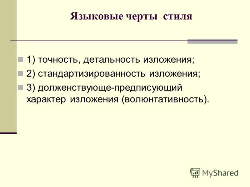 Языковые черты стиля 1) точность, детальность изложения; 2) стандартизированность изложения; 3) долженствующе-предписующий характер изложения (волюнтативность).