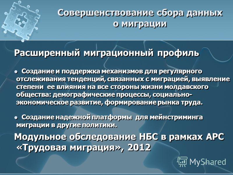 Расширенный миграционный профиль Создание и поддержка механизмов для регулярного отслеживания тенденций, связанных с миграцией, выявление степени ее влияния на все стороны жизни молдавского общества: демографические процессы, социально- экономическое