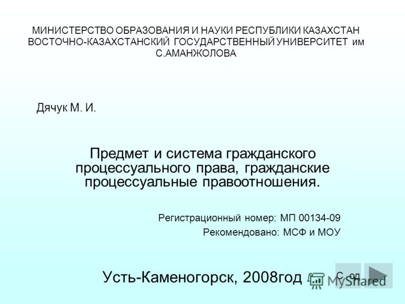 МИНИСТЕРСТВО ОБРАЗОВАНИЯ И НАУКИ РЕСПУБЛИКИ КАЗАХСТАН ВОСТОЧНО-КАЗАХСТАНСКИЙ ГОСУДАРСТВЕННЫЙ УНИВЕРСИТЕТ им С.АМАНЖОЛОВА Предмет и система гражданского процессуального права, гражданские процессуальные правоотношения. Регистрационный номер: МП 00134-
