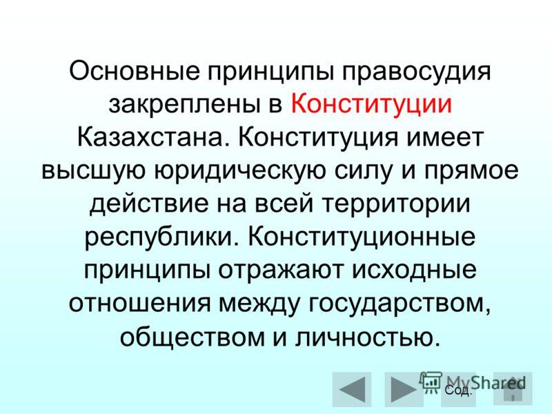 Основные принципы правосудия закреплены в Конституции Казахстана. Конституция имеет высшую юридическую силу и прямое действие на всей территории республики. Конституционные принципы отражают исходные отношения между государством, обществом и личность