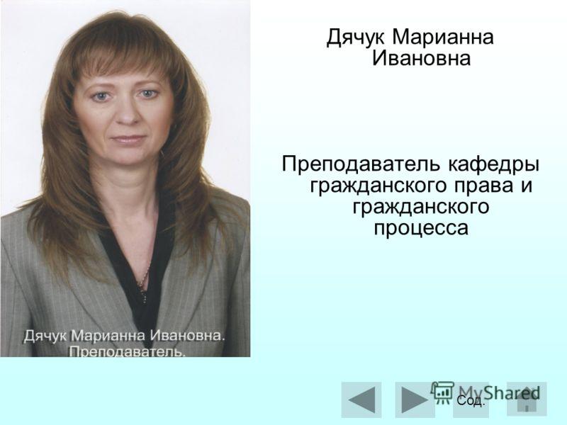 Дячук Марианна Ивановна Преподаватель кафедры гражданского права и гражданского процесса Сод.