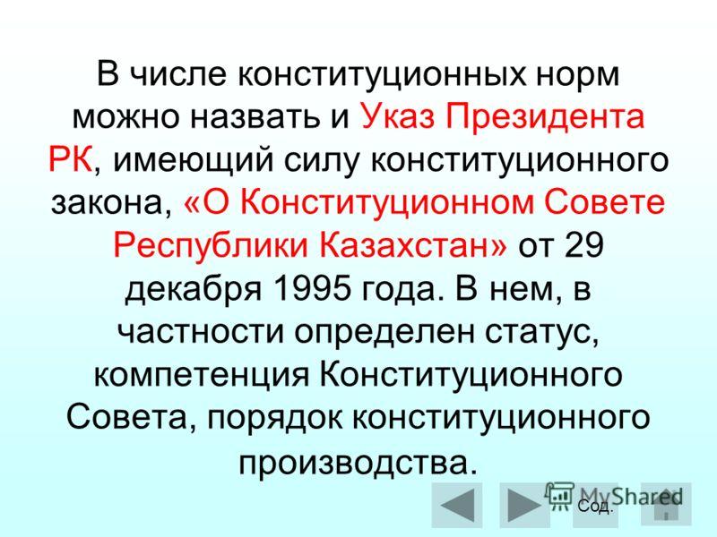 В числе конституционных норм можно назвать и Указ Президента РК, имеющий силу конституционного закона, «О Конституционном Совете Республики Казахстан» от 29 декабря 1995 года. В нем, в частности определен статус, компетенция Конституционного Совета,