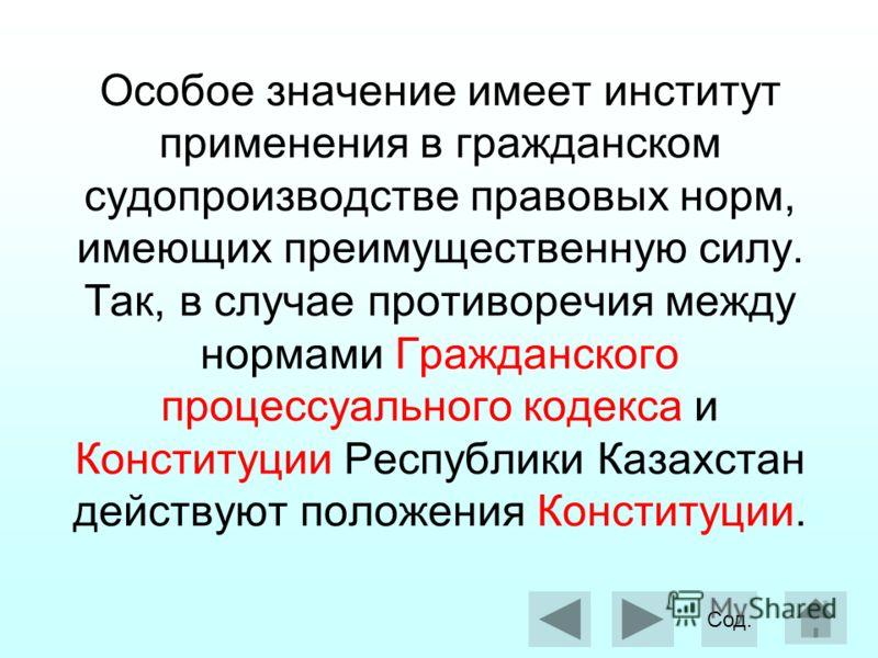 Особое значение имеет институт применения в гражданском судопроизводстве правовых норм, имеющих преимущественную силу. Так, в случае противоречия между нормами Гражданского процессуального кодекса и Конституции Республики Казахстан действуют положени