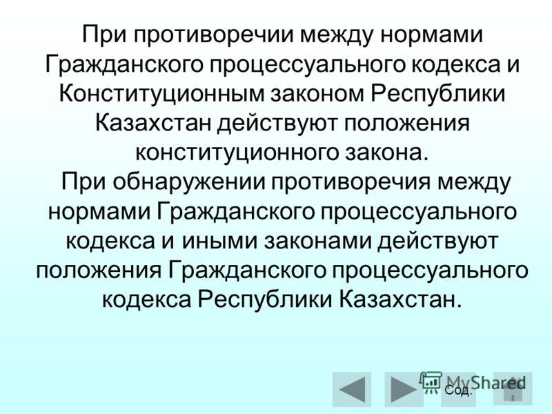 При противоречии между нормами Гражданского процессуального кодекса и Конституционным законом Республики Казахстан действуют положения конституционного закона. При обнаружении противоречия между нормами Гражданского процессуального кодекса и иными за