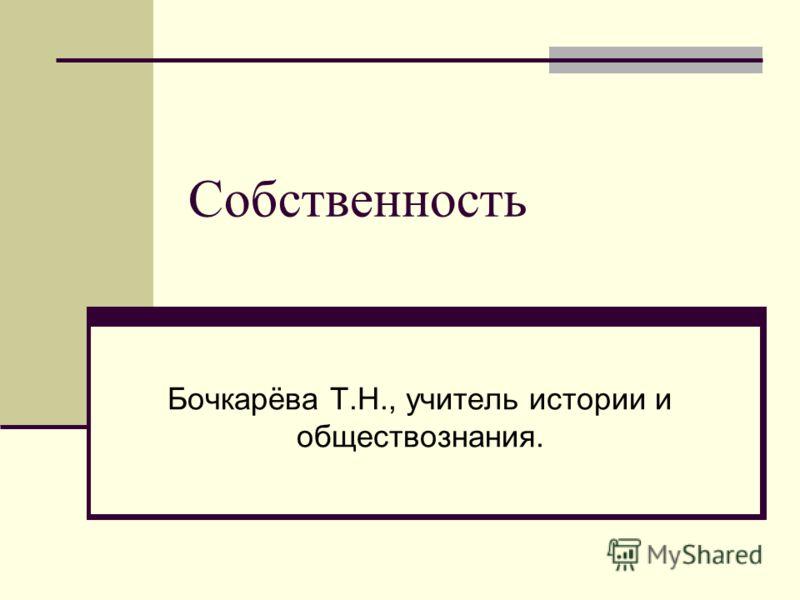 Собственность Бочкарёва Т.Н., учитель истории и обществознания.