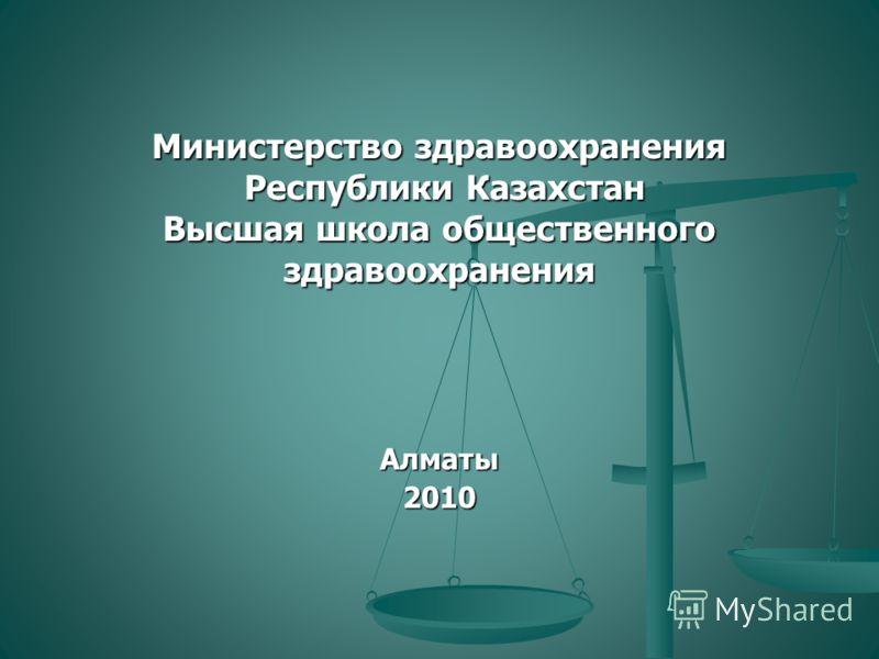 Министерство здравоохранения Республики Казахстан Высшая школа общественного здравоохранения Алматы 2010