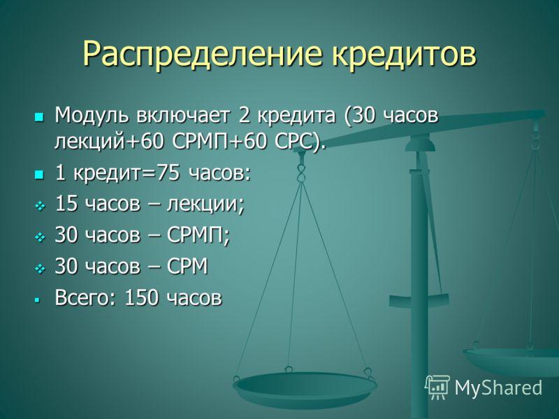 Распределение кредитов Модуль включает 2 кредита (30 часов лекций+60 СРМП+60 СРС). Модуль включает 2 кредита (30 часов лекций+60 СРМП+60 СРС). 1 кредит=75 часов: 1 кредит=75 часов: 15 часов – лекции; 15 часов – лекции; 30 часов – СРМП; 30 часов – СРМ