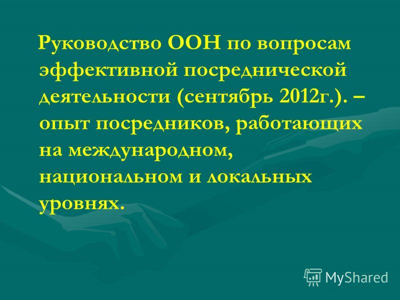 Руководство ООН по вопросам эффективной посреднической деятельности (сентябрь 2012г.). – опыт посредников, работающих на международном, национальном и локальных уровнях.