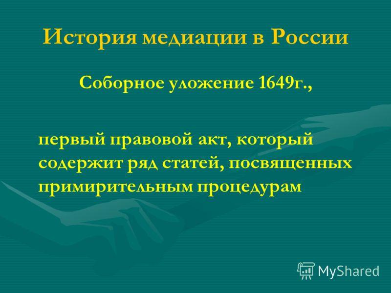 История медиации в России Соборное уложение 1649г., первый правовой акт, который содержит ряд статей, посвященных примирительным процедурам