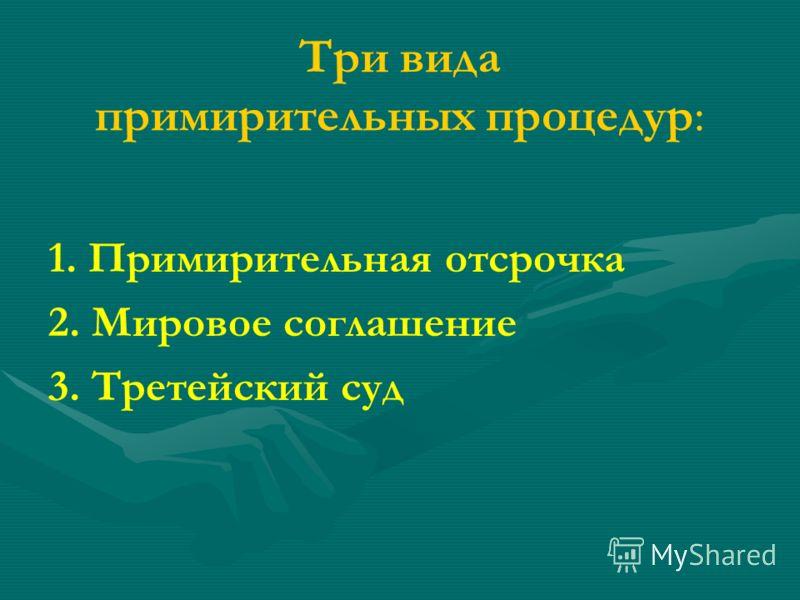 Три вида примирительных процедур: 1. Примирительная отсрочка 2. Мировое соглашение 3. Третейский суд