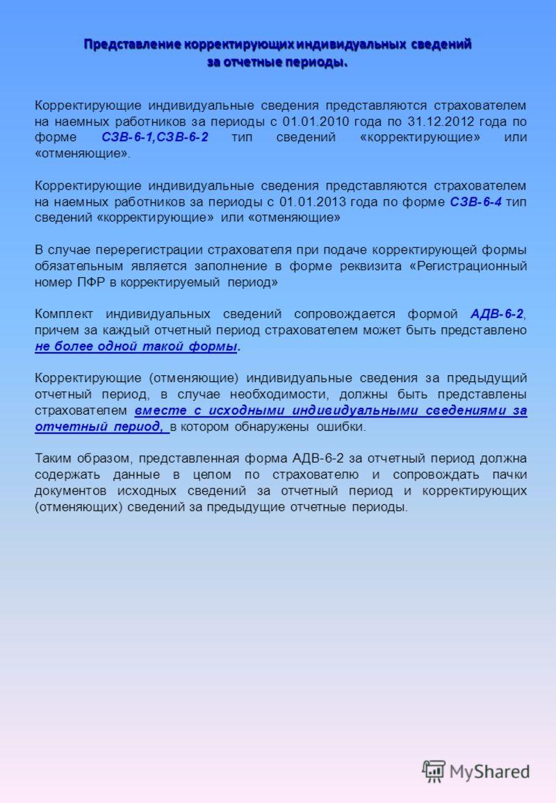 Представление корректирующих индивидуальных сведений за отчетные периоды. Корректирующие индивидуальные сведения представляются страхователем на наемных работников за периоды с 01.01.2010 года по 31.12.2012 года по форме СЗВ-6-1,СЗВ-6-2 тип сведений