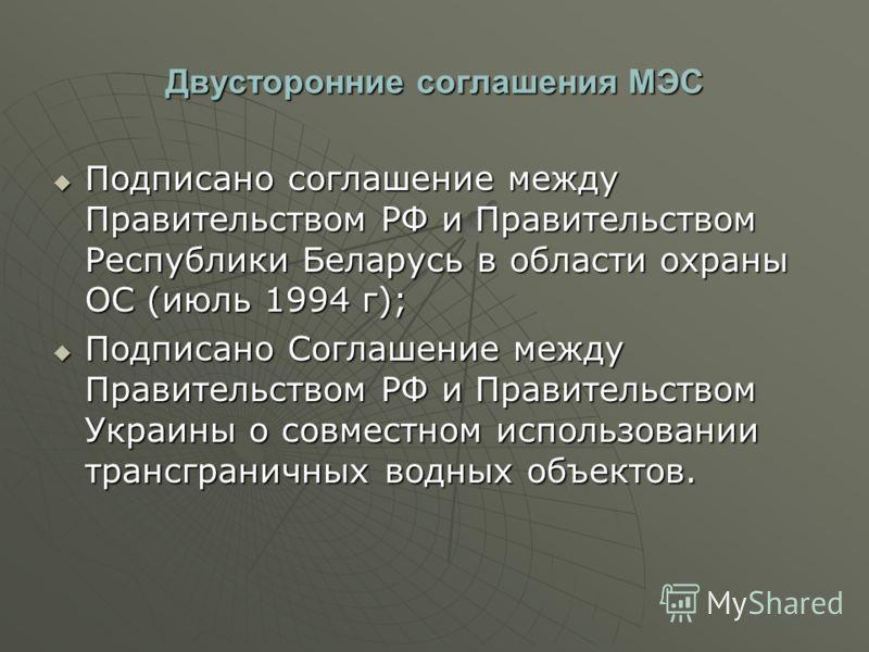 Двусторонние соглашения МЭС Подписано соглашение между Правительством РФ и Правительством Республики Беларусь в области охраны ОС (июль 1994 г); Подписано соглашение между Правительством РФ и Правительством Республики Беларусь в области охраны ОС (ию