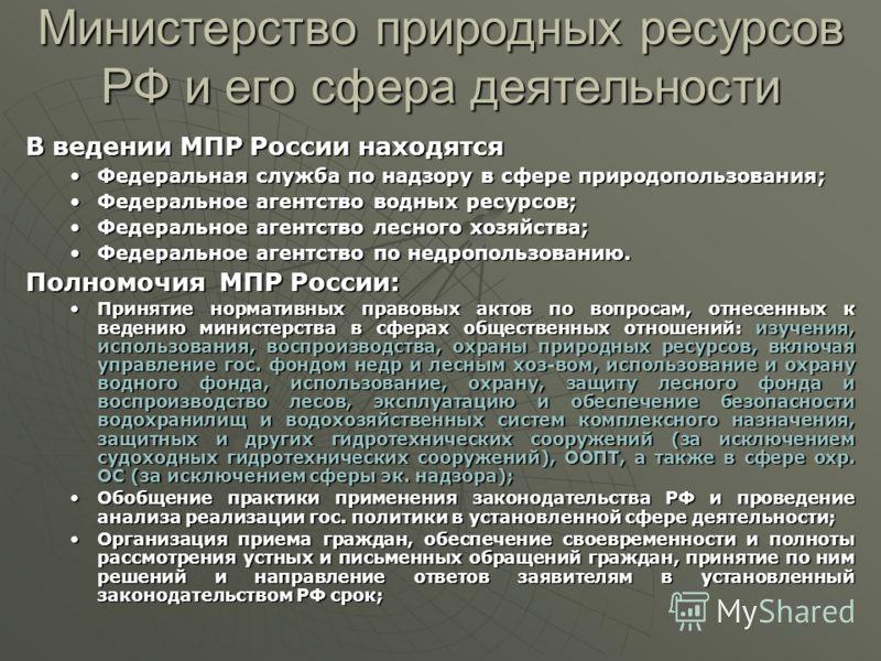 Министерство природных ресурсов РФ и его сфера деятельности В ведении МПР России находятся Федеральная служба по надзору в сфере природопользования;Федеральная служба по надзору в сфере природопользования; Федеральное агентство водных ресурсов;Федера