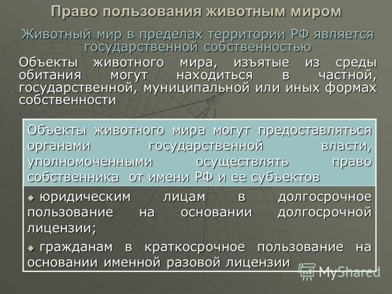 Право пользования животным миром Животный мир в пределах территории РФ является государственной собственностью Объекты животного мира, изъятые из среды обитания могут находиться в частной, государственной, муниципальной или иных формах собственности