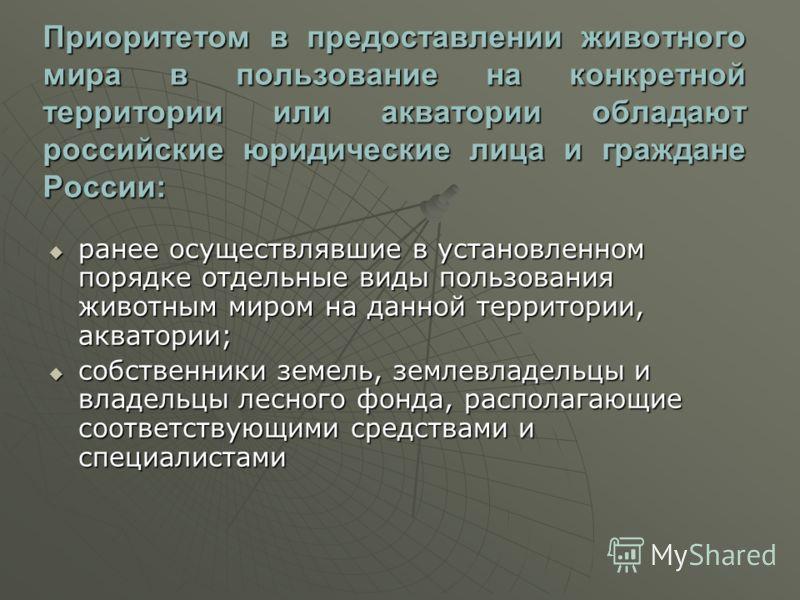 Приоритетом в предоставлении животного мира в пользование на конкретной территории или акватории обладают российские юридические лица и граждане России: ранее осуществлявшие в установленном порядке отдельные виды пользования животным миром на данной
