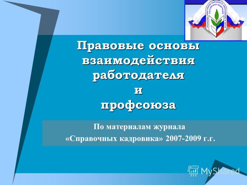 Правовые основы взаимодействия работодателя и профсоюза По материалам журнала «Справочных кадровика» 2007-2009 г.г.