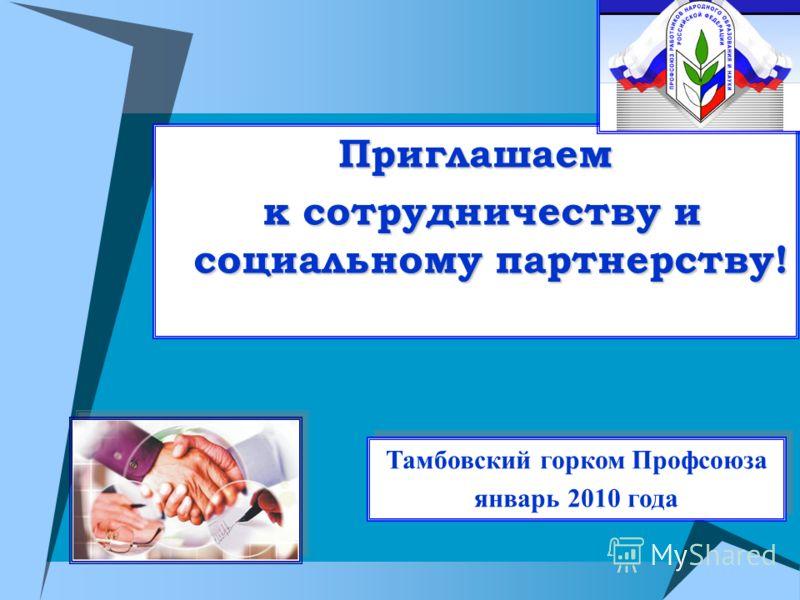 Приглашаем к сотрудничеству и социальному партнерству! к сотрудничеству и социальному партнерству! Тамбовский горком Профсоюза январь 2010 года Тамбовский горком Профсоюза январь 2010 года