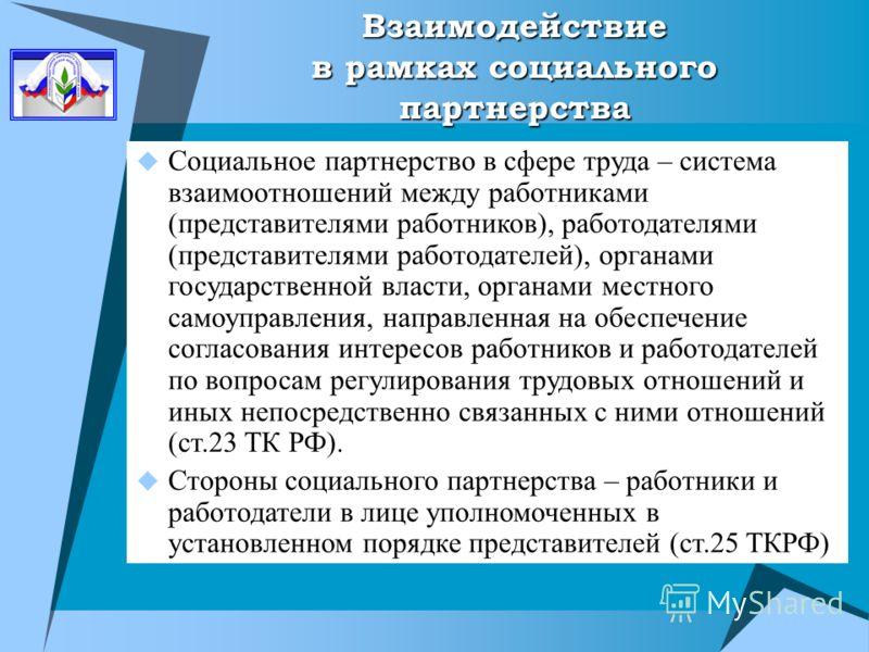 Взаимодействие в рамках социального партнерства Социальное партнерство в сфере труда – система взаимоотношений между работниками (представителями работников), работодателями (представителями работодателей), органами государственной власти, органами м