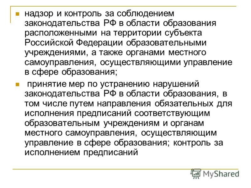 надзор и контроль за соблюдением законодательства РФ в области образования расположенными на территории субъекта Российской Федерации образовательными учреждениями, а также органами местного самоуправления, осуществляющими управление в сфере образова