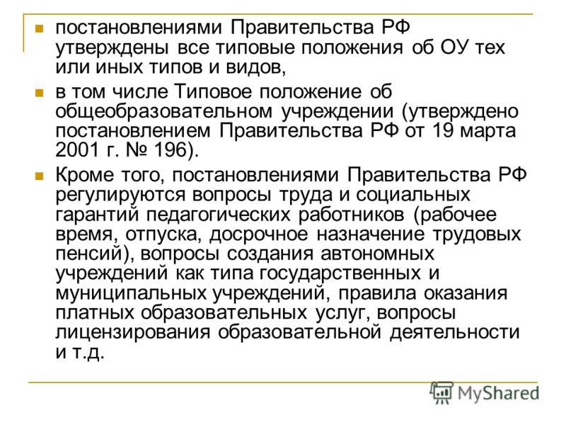 постановлениями Правительства РФ утверждены все типовые положения об ОУ тех или иных типов и видов, в том числе Типовое положение об общеобразовательном учреждении (утверждено постановлением Правительства РФ от 19 марта 2001 г. 196). Кроме того, пост