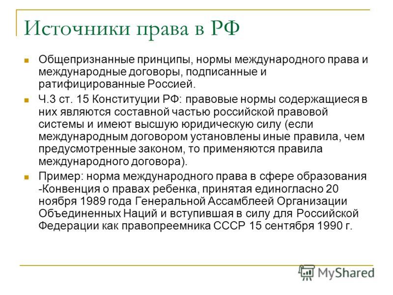 Источники права в РФ Общепризнанные принципы, нормы международного права и международные договоры, подписанные и ратифицированные Россией. Ч.3 ст. 15 Конституции РФ: правовые нормы содержащиеся в них являются составной частью российской правовой сист