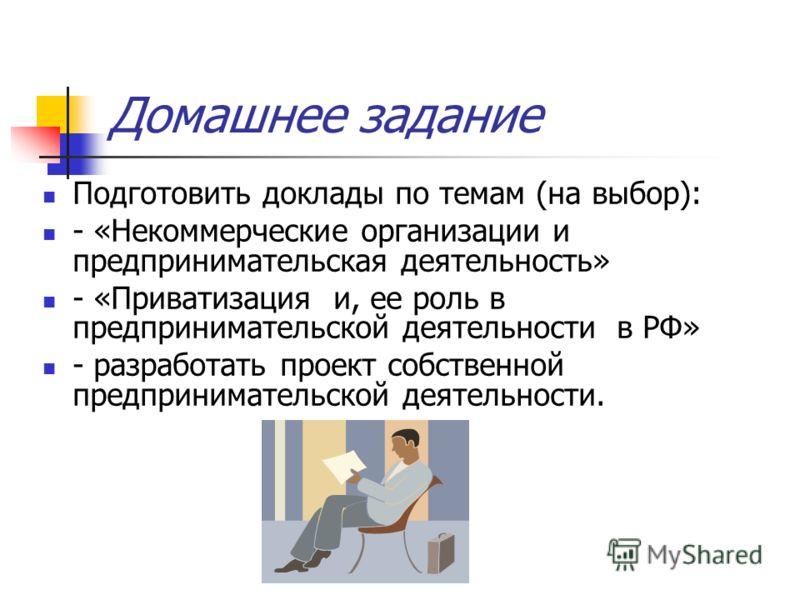 Домашнее задание Подготовить доклады по темам (на выбор): - «Некоммерческие организации и предпринимательская деятельность» - «Приватизация и, ее роль в предпринимательской деятельности в РФ» - разработать проект собственной предпринимательской деяте